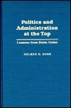 Politics And Administration At The Top: Lessons From Down Under  by  Delmer D. Dunn