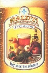 Salut!: The Quebec Microbrewery Beer Cookbook  by  Raymond Beauchemin