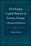 Developing Capital Markets in Eastern Europe: A Business Reference  by  Margie Lindsay