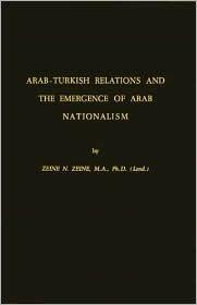 Arab-Turkish Relations and the Emergence of Arab Nationalism  by  Zeine N. Zeine