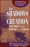 Shadow of Creation: Dark Matters and the Structure of the Universe Michael Riordan