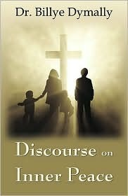 A Discourse on Inner Peace: For Intercessors in the Body of Christ Who Pray the Scripture Promises in the Presence of God in the Unity of the Holy Billye Dymally