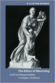 The Ethics of Mourning: Grief and Responsibility in Elegiac Literature  by  R. Clifton Spargo