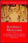 Krishnas Musicians: Musicians And Music Making In The Temples of Nathdvara, Rajasthan Anne-Marie Gaston