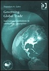 Governing Global Trade: International Institutions in Conflict and Convergence  by  Theodore H. Cohn
