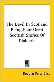 The Devil in Scotland Being Four Great Scottish Stories of Diablerie Douglas Percy Bliss