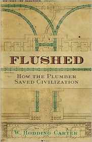 Flushed: How the Plumber Saved Civilization  by  W. Hodding Carter IV