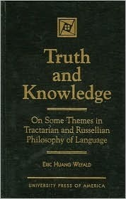 Truth and Knowledge: On Some Themes in Tractarian and Russellian Philosophy of Language Eric H. Wefald