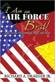 I Am an Air Force Brat! Life in the Shadows of the Cold War  by  Richard A. Draeger Jr.