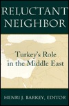 Reluctant Neighbor: Turkeys Role in the Middle East  by  Henri J. Barkey