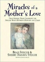 Miracles of a Mothers Love: True Stories of the Amazing Bond Between Mother and Child Brad Steiger