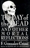 The Day of the Dead: And Other Mortal Reflections  by  F. González-Crussí