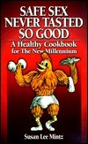 Safe Sex Never Tasted So Good: A Healthy Cookbook for the New Millennium  by  Susan L. Mintz