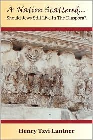 A Nation Scattered: Should Jews Still Live in the Diaspora  by  Henry, Tzvi Lantner