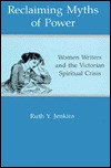 Reclaiming Myths of Power: Woman Writers and the Victorian Spiritual Crisis Ruth Y. Jenkins