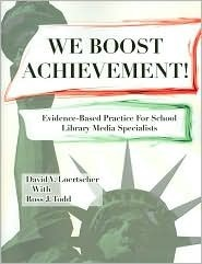 We Boost Achievement!: Evidence Based Practice For School Library Media Specialists David V. Loertscher