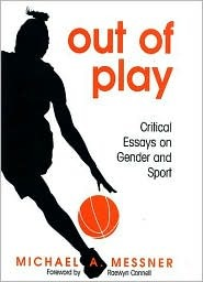 Out of Play: Critical Essays on Gender and Sport  by  Michael A. Messner