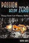 Passion Below Zero, Essays from Last Chance, Idaho  by  David Hays