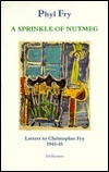 A Sprinkle of Nutmeg: Letters to Christopher Fry 1943-45  by  Phyl Fry