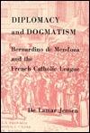 Diplomacy and Dogmatism: Bernadino de Mendoza and the French Catholic Leaugue De Lamar Jensen
