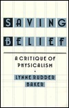 Saving Belief: A Critique of Physicalism Lynne Rudder Baker