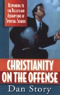 Christianity on the Offense: Responding to the Beliefs and Assumptions of Spiritual Seekers Dan Story