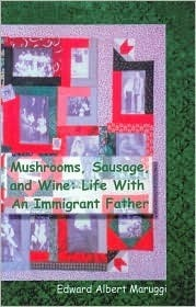 Mushrooms, Sausage, and Wine: Life With An Immigrant Father  by  Edward Albert Maruggi