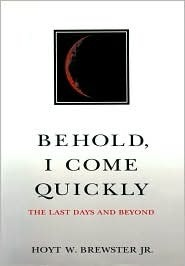 Behold, I Come Quickly: The Last Days and Beyond Hoyt W. Brewster