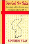 New God, New Nation: Protestants and Self-Reconstruction Nationalism in Korea, 1896-1937 Kenneth M. Wells