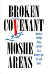 Broken Covenant: American Foreign Policy and the Crisis Between the U.S. and Israel Moshe Arens