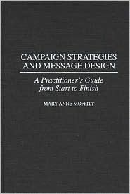 Campaign Strategies and Message Design: A Practitioners Guide from Start to Finish  by  Mary Anne Moffitt