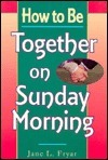 How to Be Together on Sunday Morning Jane Fryar