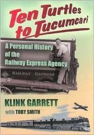 Ten Turtles To Tucumcari: A Personal History Of The Railway Express Agency Klink Garrett