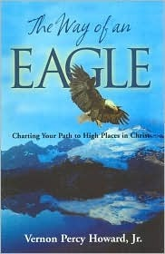 The Way of an Eagle: Charting Your Path to High Places in Christ Vernon Percy Howard Jr.