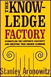 The Knowledge Factory: Dismantling The Corporate University And Creating True Higher Learning Stanley Aronowitz