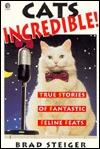 Cats Incredible: True Stories of Fantastic Felines Brad Steiger
