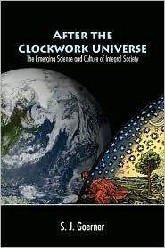After The Clockwork Universe: The Emerging Science And Culture Of Integral Society Judith D. Sally