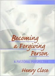 Becoming a Forgiving Person: A Pastoral Perspective  by  Henry T. Close