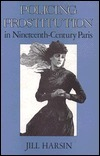 Policing Prostitution In Nineteenth Century Paris  by  Jill Harsin
