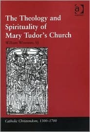 The Theology And Spirituality of Mary Tudors Church (Catholic Christendom, 1300ÃÂ1700) (Catholic Christendom, 13001700) William Wizeman