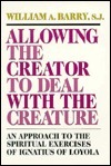 Allowing the Creator to Deal with the Creature: An Approach to the Spiritual Exercises of Ignatius of Loyola  by  William A. Barry