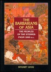 Barbarians of Asia: The Peoples of the Steppes from 1600 B.C Stuart Legg