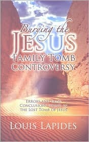 Burying the Jesus Tomb Controversy: Errors and Conclusions Found in the Lost Tomb of Jesus  by  Louis Lapides