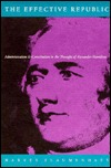 The Effective Republic: Administration and Constitution in the Thought of Alexander Hamilton Harvey Flaumenhaft