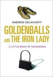 Goldenballs and the Iron Lady: A Little Book of Nicknames  by  Andrew Delahunty
