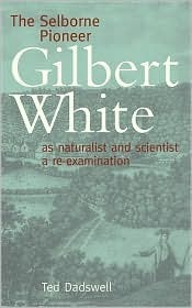 The Selborne Pioneer: Gilbert White as Naturalist and Scientist, a Re-Examination  by  Ted Dadswell