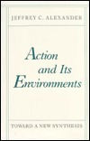 Action and Its Environment: Toward a New Synthesis  by  Jeffrey C. Alexander