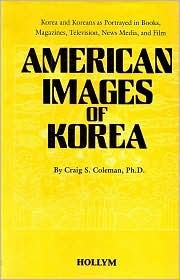 American Images of Korea: Korea and Koreans As Portrayed in Books, Magazines, Television, News Media, and Film Craig S. Coleman