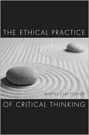 The Ethical Practice of Critical Thinking  by  Martin Clay Fowler