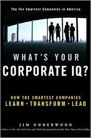 Whats Your Corporate IQ?: How the Smartest Companies Learn, Transform, Lead  by  Jim Underwood